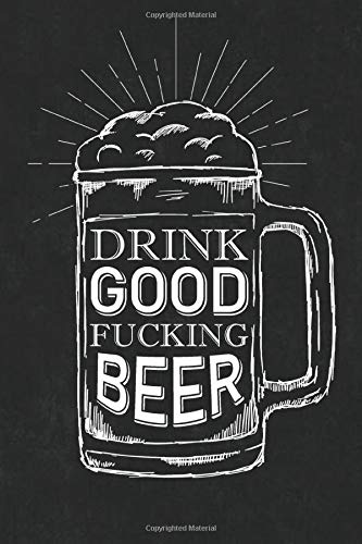 Drink Good Fucking Beer: A Beer Review Journal Rate and Record Your Favorite Brews Best Beer Tasting Log Book & Festival Diary Notebook