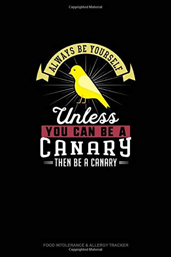 Always Be Yourself Unless You Can Be A Canary Then Be A Canary: Food Intolerance & Allergy Tracker
