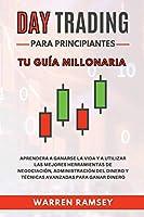 DAY TRADING Para Principiantes Tu guía millonaria Aprenderá A Ganarse La Vida Y A Utilizar Las Mejores Herramientas De Negociación, Administración Del Dinero Y Técnicas Avanzadas Para Ganar Dinero