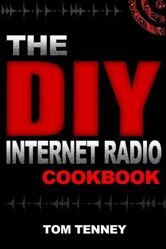 The DIY Internet Radio Cookbook: A Beginner\'s Guide to Building Your Own 24/7 Streaming Network by Tom Tenney (2015-09-19)