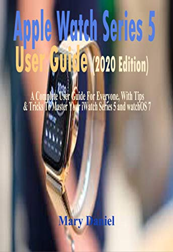 Apple Watch Series 5 User Guide (2020 Edition) : A Complete User Guide For Everyone, With Tips & Tricks To Master Your iWatch Series 5 And watchOS 7 (English Edition)