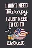 I Don t Need Therapy I Just Need To Go To Detroit: Detroit Travel Notebook | Detroit Vacation Journal | Diary And Logbook Gift | To Do Lists | Outfit ... More  | 6x 9 (15.24 x 22.86 cm) 120 Pages