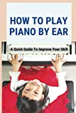 How To Play Piano By Ear: A Quick Guide To Improve Your Skill: Learning To Play The Piano By Ear