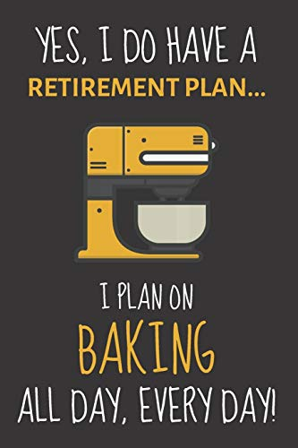 Yes, i do have a retirement plan... I plan on baking all day, every day!: Funny Novelty Baking gift for Women, Mom, Aunt or Sister - Lined Journal or Notebook