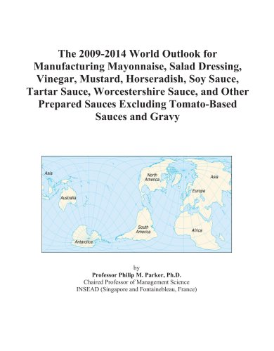 The 2009-2014 World Outlook for Manufacturing Mayonnaise, Salad Dressing, Vinegar, Mustard, Horseradish, Soy Sauce, Tartar Sauce, Worcestershire ... Excluding Tomato-Based Sauces and Gravy