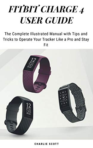 FITBIT CHARGE 4 USER GUIDE: The Complete Illustrated Manual with Tips and Tricks to Operate Your Tracker Like a Pro and Stay Fit (English Edition)