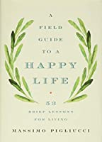 A Field Guide to a Happy Life: 53 Brief Lessons for Living