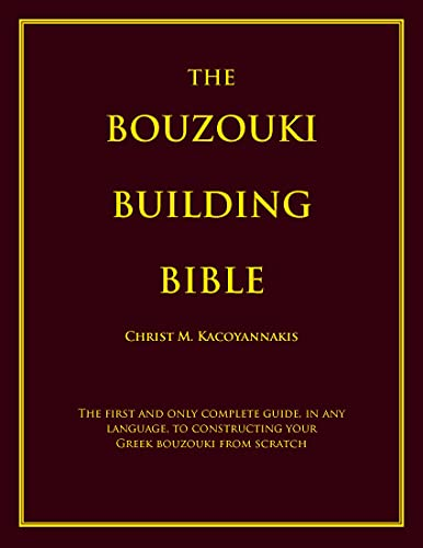 THE BOUZOUKI BUILDING BIBLE: The first and only complete guide, in any language, to constructing your Greek bouzouki from scratch (English Edition)