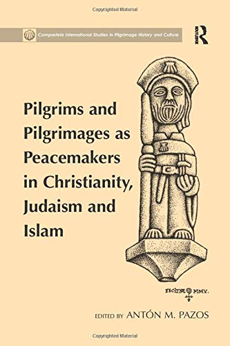 Pilgrims and Pilgrimages as Peacemakers in Christianity, Judaism and Islam (Compostela International Studies in Pilgrimage History and Culture)
