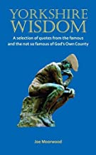 Yorkshire Wisdom: A Selection of Quotes from the Famous and Not So Famous of God's Own Country by Joe Moorwood (2014-10-01)