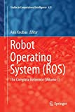 Robot Operating System (ROS): The Complete Reference (Volume 1): 625 (Studies in Computational Intelligence)