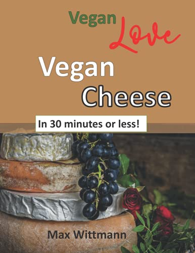 Vegan Love Vegan Cheese in 30 minutes or less!: Plant Based Recipes