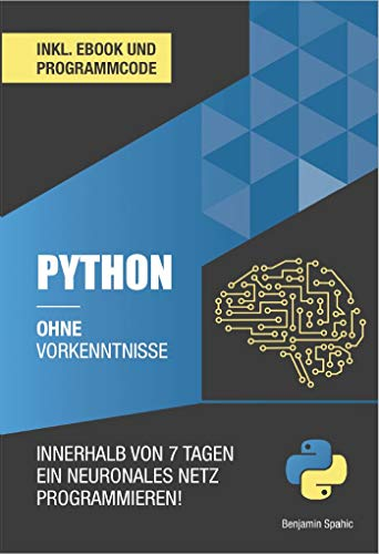 Python ohne Vorkenntnisse : Innerhalb von 7 Tagen ein neuronales Netz...