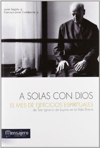 A solas con Dios el mes de ejercicios espirituales : de San Ignacio de Loyola en la vida diaria