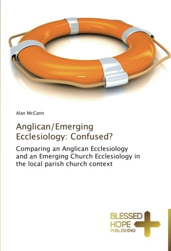 Anglican/Emerging Ecclesiology: Confused?: Comparing an Anglican Ecclesiology and an Emerging Church Ecclesiology in the local parish church context