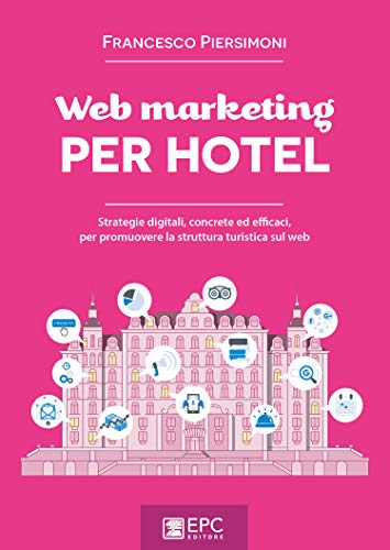 Web marketing per hotel. Strategie digitali, concrete ed efficaci, per promuovere la struttura turistica sul web