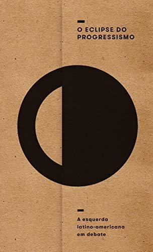 O eclipse do progressismo: a esquerda latino-americana em debate (Portuguese Edition)