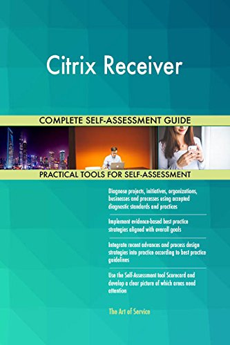 Citrix Receiver All-Inclusive Self-Assessment - More than 690 Success Criteria, Instant Visual Insights, Comprehensive Spreadsheet Dashboard, Auto-Prioritized for Quick Results