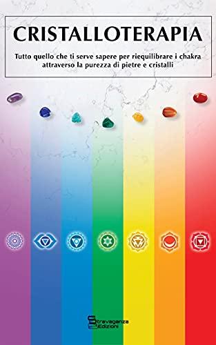 CRISTALLOTERAPIA: Tutto quello che ti serve sapere per riequilibrare i Chakra attraverso la purezza di Pietre e Cristalli (Esercizi olistici, spirituali e mistici Vol. 1)