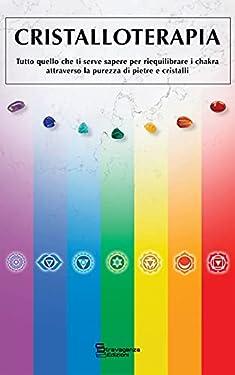 Cristalloterapia: Tutto quello che ti serve sapere per riequilibrare i chakra attraverso la purezza di pietre e cristalli (Pratiche Olistiche, Spirituali e Non Convenzionali)