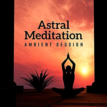 Astral Meditation Ambient Session: 2019 New Age Deep Music for Yoga & Relaxation, Spiritual Healing, Chakra Opening