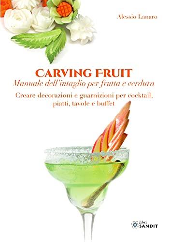 Carving Fruit. Manuale dell'intaglio per frutta e verdura. Creare decorazioni e guarnizioni per cocktail, piatti, tavole e buffet