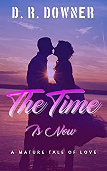 The Time Is Now: A mature tale of love by [D. R. Downer]