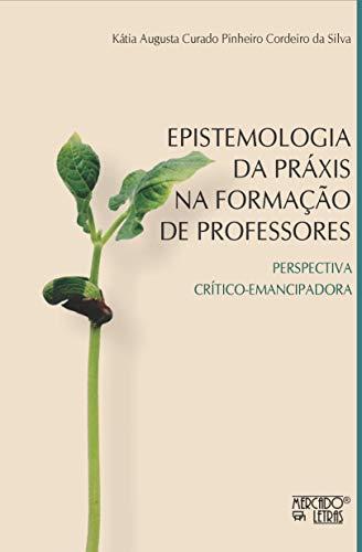 Epistemologia da Práxis na Formação de Professores: Perspectiva Crítico-emancipadora