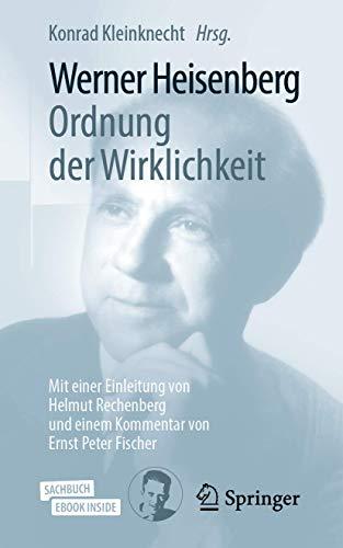 Werner Heisenberg, Ordnung der Wirklichkeit: Mit einer Einleitung von Helmut Rechenberg und einem Kommentar von Ernst Peter Fischer