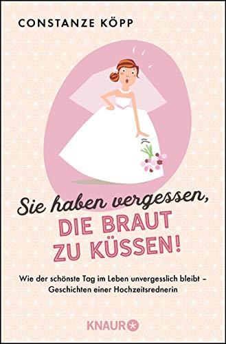 Sie haben vergessen, die Braut zu küssen!: Wie der schönste Tag im Leben unvergesslich bleibt - Geschichten einer Hochzeitsrednerin