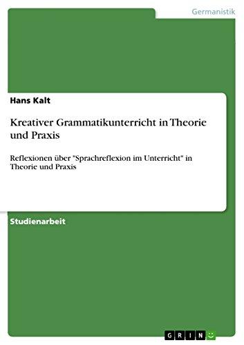 """Kreativer Grammatikunterricht in Theorie und Praxis: Reflexionen über \""""Sprachreflexion im Unterricht\"""" in Theorie und Praxis"""