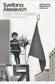 Last Witnesses: Unchildlike Stories (Penguin Modern Classics) by [Svetlana Alexievich, Richard Pevear, Larissa Volokhonsky]