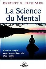 La Science du Mental - Un cours complet sur la science du mental et de l'esprit d'Ernest S. Holmes