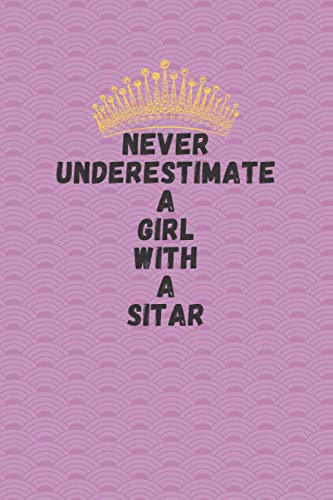 Never underestimate a girl with a sitar: sitar Notebook Journal For Women Girls who loves sitar; Kids Gift: 6 x 9 inch 100 pages