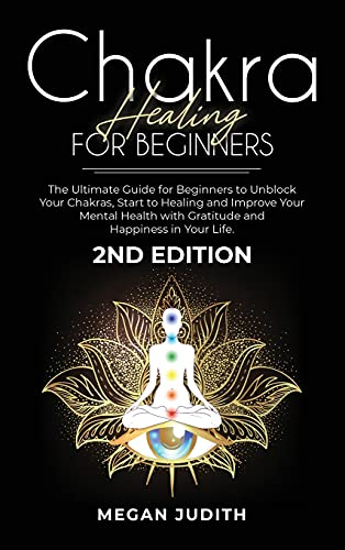 Chakra healing for beginners: The Ultimate Guide for beginners to Unblock Your Chakras, start to healing and Improve Your Mental Health with Gratitude and Happiness in Your Life. 2ND EDITION.