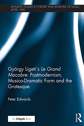 György Ligeti's Le Grand Macabre: Postmodernism, Musico-Dramatic Form and the Grotesque (Ashgate Studies in Theory and Analysis of Music After 1900) (English Edition)