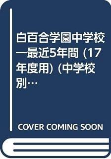 白百合学園中学校―最近5年間 (17年度用) (中学校別入試問題集シリーズ (K14☆))