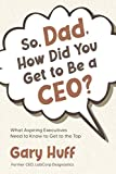 So, Dad, How Did You Get to Be a CEO?: What Aspiring Executives Need to Know to Get to the Top