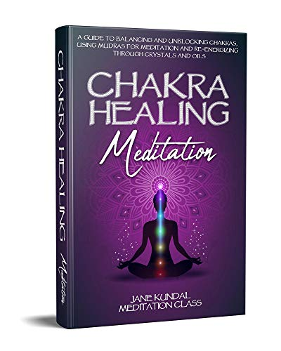 Chakra Healing Meditation: A Guide to Balancing and Unblocking Chakras, Using Mudras for Meditation and Re-energizing Through Crystals and Oils (English Edition)