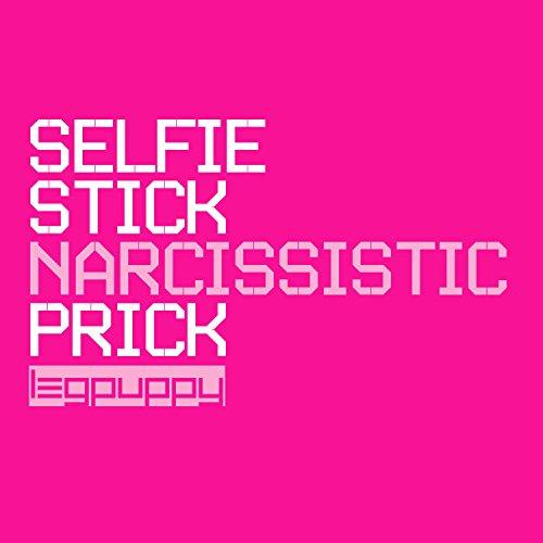 Selfie Stick (Narcissistic Prick)