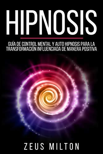 Hipnosis: Guía de Control Mental y Auto Hipnosis Para la Transformación Influenciada de Manera Positiva (Libro en Español / Spanish Book Version) (English Edition)