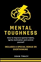 Mental Toughness: How to improve spartan habits, ignite motivation and control yourself. Includes a special bonus on overthinking