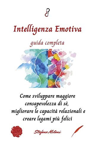 Intelligenza Emotiva guida completa: Come sviluppare maggiore consapevolezza di sé, migliorare le capacità relazionali e creare legami più felici