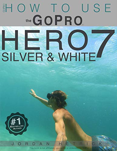 GoPro: How To Use The GoPro Hero 7 SILVER & WHITE (English Edition)