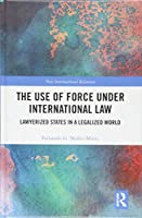 The Use of Force under International Law: Lawyerized States in a Legalized World (New International Relations)