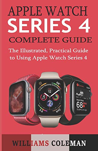 APPLE WATCH SERIES 4 COMPLETE GUIDE: The Illustrated, Practical Guide to Using Apple Watch Series 4