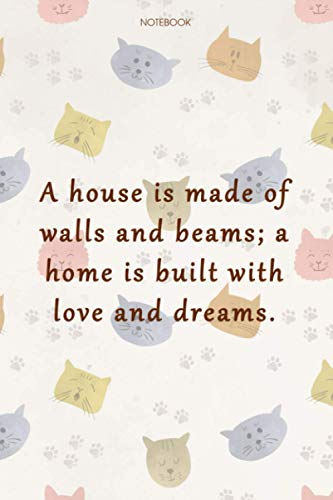 Lined Notebook Journal Cat Cover A house is made of walls and beams; a home is built with love and dreams: 6x9 inch, Cute, Work List, Gym, Goal, Daily Journal, Over 100 Pages, Organizer