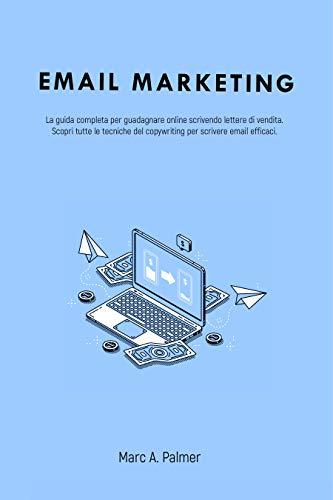 EMAIL MARKETING: La guida completa per guadagnare online scrivendo lettere di vendita. Scopri tutte le tecniche del copywriting per scrivere email efficaci.