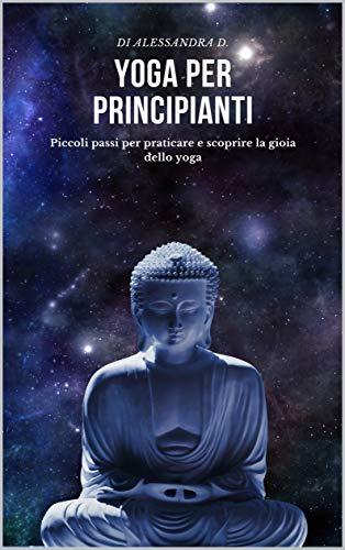 Yoga Per Principianti: Piccoli passi per praticare e scoprire la gioia dello yoga