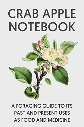 Crab Apple Notebook: A Foraging and Photographic Guide To Its Past and...